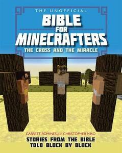 The Unofficial Bible for Minecrafters: The Cross and Miracle: Stories from the Bible told block by block - Garrett Romines,Christopher Miko - cover