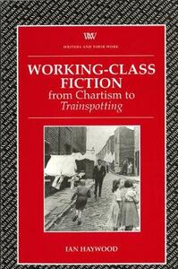 Working Class Fiction: from Chartism to Trainspotting - Ian Haywood - cover