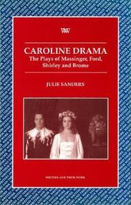 Caroline Drama: The Plays of Massinger, Ford, Shirley, Brome - Julie Sanders - cover