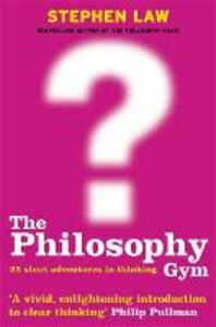 The Philosophy Gym: 25 Short Adventures in Thinking - Stephen Law - cover