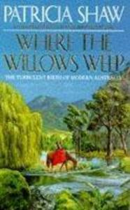 Where the Willows Weep: An enthralling romantic saga of conflict and tragedy in Queensland - Patricia Shaw - cover
