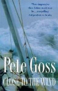 Close to the Wind: An Extraordinary Story of Triumph Over Adversity - Pete Goss - cover