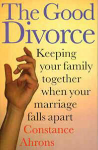 The Good Divorce: Keeping Your Family Together When Your Marriage Falls Apart - Constance R. Ahrons - cover