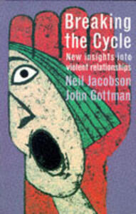 Breaking the Cycle: New Insights into Violent Relationships - Neil Jacobson,John M. Gottman - cover