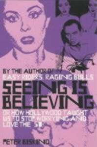 Seeing is Believing: How Hollywood Taught Us to Stop Worrying and Love - Peter Biskind - cover