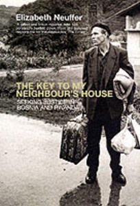 The Key to My Neighbour's House: Searching for Justice in Bosnia and Rwanda - Elizabeth Neuffer - cover