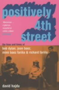 Positively 4th Street: The Lives and Times of Joan Baez, Bob Dylan, Mimi Baez Farina, and Richard Farina - David Hajdu - cover