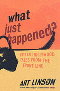 What Just Happened?: Bitter Hollywood Tales from the Front Line - Art Linson - cover