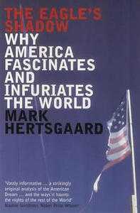 The Eagle's Shadow: Why America Fascinates and Infuriates the World - Mark Hertsgaard - cover