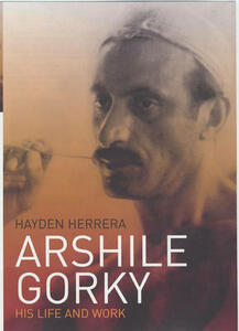 Arshile Gorky: His Life and Work - Hayden Herrera - cover