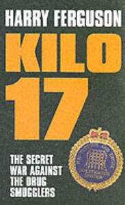 Kilo 17: The Secret War Against the Drug Smugglers - Harry Ferguson - cover