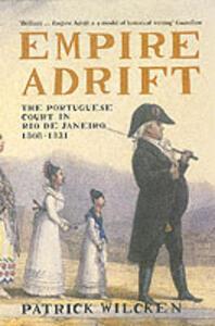 Empire Adrift: The Portuguese Court in Rio De Janeiro, 1808-1821 - Patrick Wilcken - cover