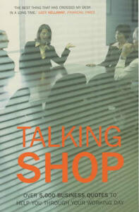 Talking Shop: Over 5,000 Business Quotes to Help You Through Your Working Day - cover