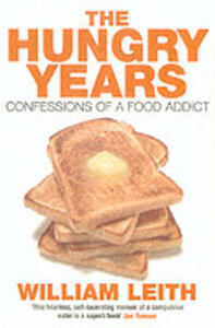The Hungry Years: Confessions of a Food Addict - William Leith - cover