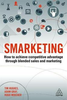 Smarketing: How to Achieve Competitive Advantage through Blended Sales and Marketing - Tim Hughes,Adam Gray,Hugo Whicher - cover