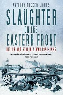 Slaughter on the Eastern Front: Hitler and Stalin's War 1941-1945 - Anthony Tucker-Jones - cover
