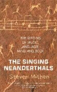 The Singing Neanderthals: The Origins of Music, Language, Mind and Body - Steven Mithen - cover