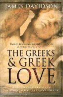 The Greeks And Greek Love: A Radical Reappraisal of Homosexuality In Ancient Greece - James Davidson - cover