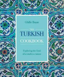 The Turkish Cookbook: Exploring the food of a timeless cuisine - Ghillie Basan - cover