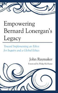 Libro in inglese Empowering Bernard Lonergan's Legacy: Toward Implementing an Ethos for Inquiry and a Global Ethics  - John Raymaker