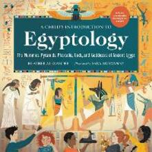 A Child's Introduction to Egyptology: The Mummies, Pyramids, Pharaohs, Gods, and Goddesses of Ancient Egypt - Heather Alexander - cover