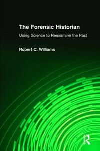 Libro in inglese The Forensic Historian: Using Science to Reexamine the Past  - Robert C. Williams