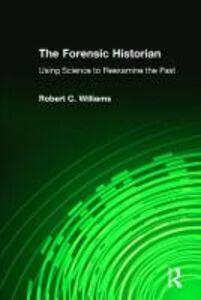 Foto Cover di The Forensic Historian: Using Science to Reexamine the Past, Libri inglese di Robert C. Williams, edito da Taylor & Francis Inc