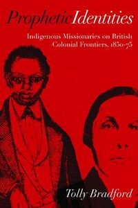 Libro in inglese Prophetic Identities: Indigenous Missionaries on British Colonial Frontiers, 1850-75  - Tolly Bradford