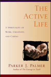 The Active Life: A Spirituality of Work, Creativity, and Caring - Parker J. Palmer - cover