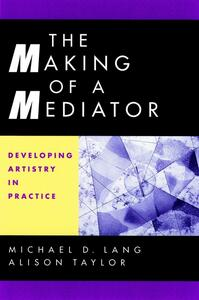 The Making of a Mediator: Developing Artistry in Practice - Michael D. Lang,Alison Taylor - cover
