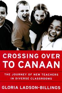 Crossing Over to Canaan: The Journey of New Teachers in Diverse Classrooms - Gloria Ladson-Billings - cover