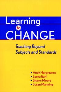 Learning to Change: Teaching Beyond Subjects and Standards - Andy Hargreaves,Lorna M. Earl,Shawn Moore - cover