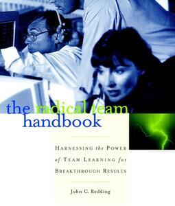 The Radical Team Handbook: Harnessing the Power of Team Learning for Breakthrough Results - John Redding - cover