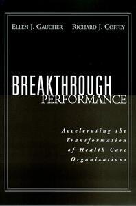 Breakthrough Performance: Accelerating the Transformation of Health Care Organizations - Ellen J. Gaucher,Richard J. Coffey - cover