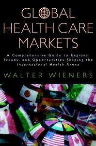 Global Health Care Markets: A Comprehensive Guide to Regions, Trends, and Opportunities Shaping the International Health Arena - cover