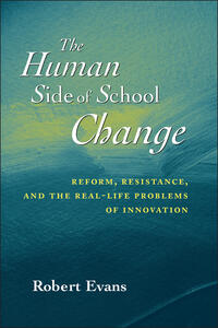 The Human Side of School Change: Reform, Resistance, and the Real-Life Problems of Innovation - Robert Evans - cover