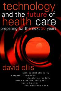 Technology and the Future of Health Care: Preparing for the Next 30 Years - D. Ellis - cover