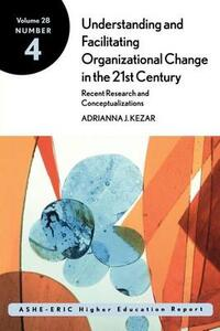 Understanding and Facilitating Organizational Change in the 21st Century: Recent Research and Conceptualizations: ASHE-ERIC Higher Education Report, Volume 28, Number 4 - Adrianna Kezar - cover