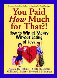 You Paid How Much For That?!: How to Win at Money Without Losing at Love - Natalie H. Jenkins,Scott M. Stanley,William C. Bailey - cover