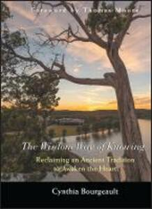 The Wisdom Way of Knowing: Reclaiming An Ancient Tradition to Awaken the Heart - Cynthia Bourgeault - cover