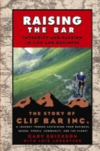 Raising the Bar: Integrity and Passion in Life and Business - The Story of Clif Bar, Inc.: Integrity and Passion in Life and Business - The Story of Clif Bar & Co. - Gary Erickson,Lois Lorentzen - cover