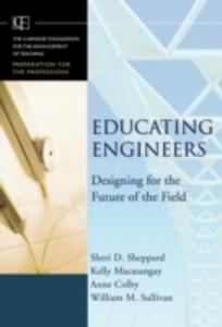 Educating Engineers: Designing for the Future of the Field - Sheri D. Sheppard,Kelly Macatangay,Anne Colby - cover