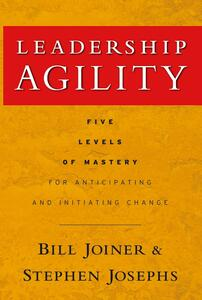 Leadership Agility: Five Levels of Mastery for Anticipating and Initiating Change - William B. Joiner,Stephen A. Josephs - cover