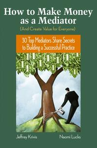 How To Make Money as a Mediator (And Create Value for Everyone): 30 Top Mediators Share Secrets to Building a Successful Practice - Jeffrey Krivis,Naomi Lucks - cover