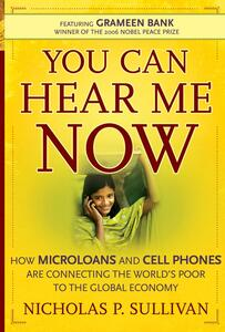 You Can Hear Me Now: How Microloans and Cell Phones are Connecting the World's Poor To the Global Economy - Nicholas P. Sullivan - cover