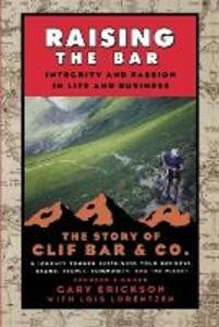 Raising the Bar: Integrity and Passion in Life and Business: The Story of Clif Bar Inc. - Gary Erickson,Lois Lorentzen - cover