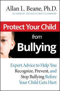 Protect Your Child from Bullying: Expert Advice to Help You Recognize, Prevent, and Stop Bullying Before Your Child Gets Hurt - Allan L. Beane - cover
