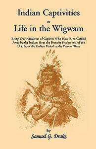 Indian Captivities, or Life in the Wigwam; Being True Narratives of Captives Who Have Been Carried Away by the Indians from the Frontier Settlements O - Samuel Gardner Drake - cover