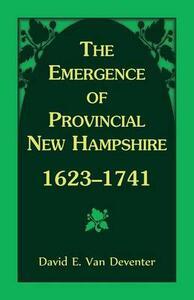 The Emergence of Provincial New Hampshire, 1623-1741 - David E Van Deventer - cover