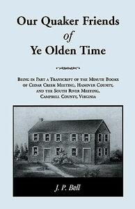 Our Quaker Friends of Ye Olden Time: Being in Part a Transcript of the Minute Books of Cedar Creek Meeting, Hanover County, and the South River Meeting, Campbell County, Virginia - J P Bell - cover